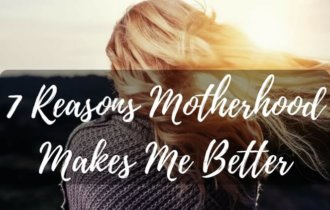 7 Reasons Motherhood Has Made Me A Better Person