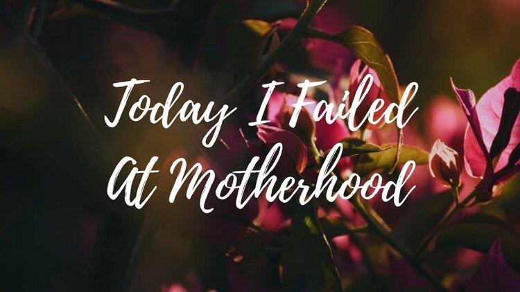 Today I Failed At Motherhood
