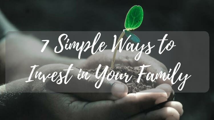 7 Simple Ways To Invest In Your Family And Reap Big Rewards