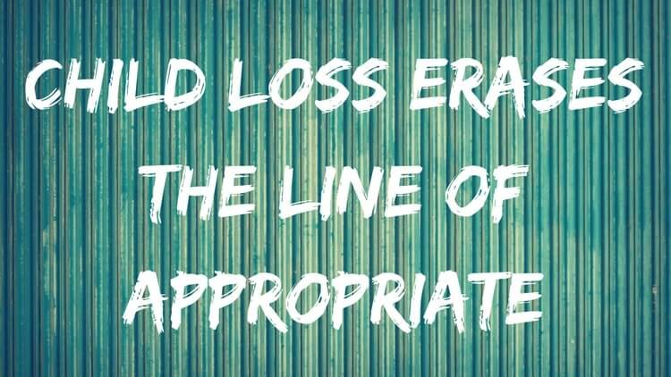 Child Loss Erases The Line Of Appropriate