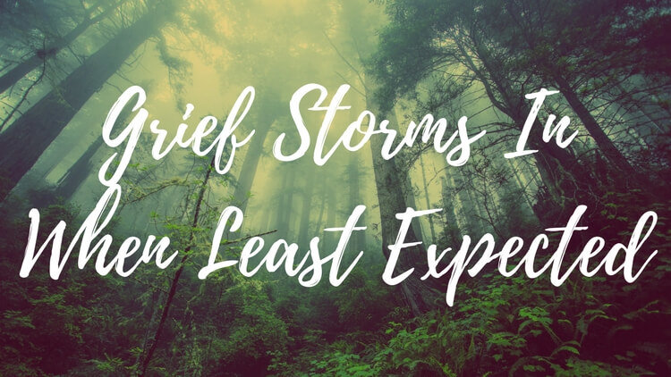 Grief Storms In When You Least Expect It