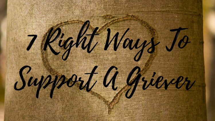 7 Right Ways To Support A Griever