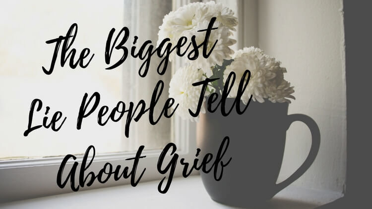 The Biggest Lie People Tell About Grief