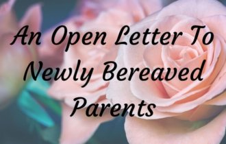 An Open Letter To Newly Bereaved Parents