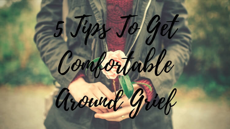 5 Tips To Get Comfortable Around Grief